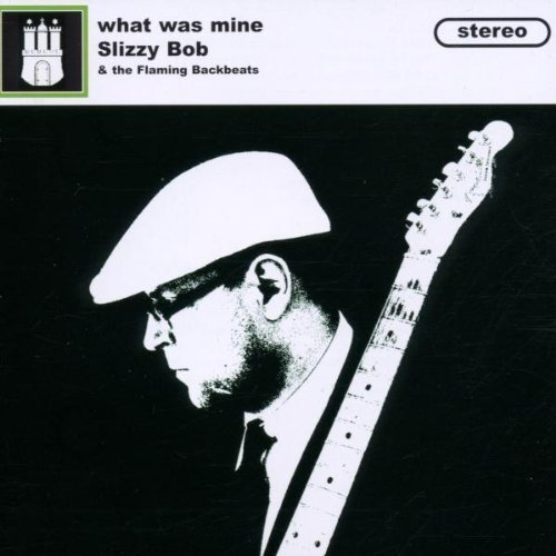 Bild 1: Slizzy Bob, What was mine (2002; 12 tracks, & The Flaming Backbeats)