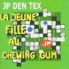 JP Den Tex, La jeune fille au chewing gum (2004)